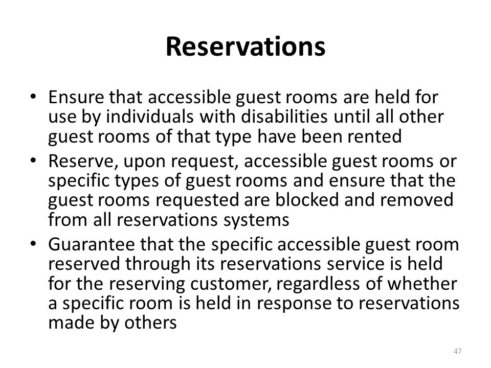 Reservations Ensure that accessible guest rooms are held for use by individuals with disabilities until all other guest rooms of that type have been rented Reserve, upon request, accessible guest rooms or specific types of guest rooms and ensure that the guest rooms requested are blocked and removed from all reservations systems Guarantee that the specific accessible guest room reserved through its reservations service is held for the reserving customer, regardless of whether a specific room is held in response to reservations made by others 47