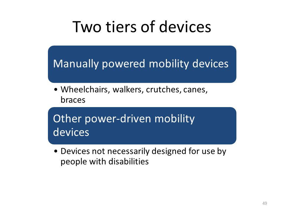 Two tiers of devices Manually powered mobility devices Wheelchairs, walkers, crutches, canes, braces Other power-driven mobility devices Devices not necessarily designed for use by people with disabilities 49