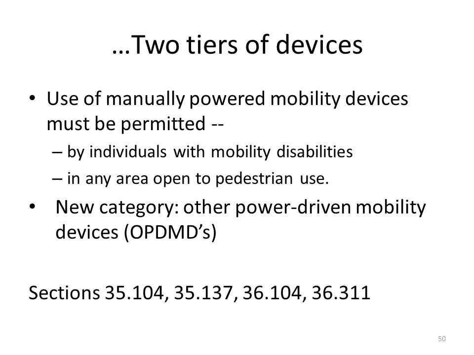 …Two tiers of devices Use of manually powered mobility devices must be permitted -- – by individuals with mobility disabilities – in any area open to pedestrian use.