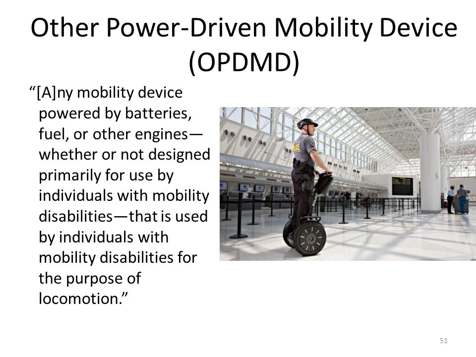 Other Power-Driven Mobility Device (OPDMD) [A]ny mobility device powered by batteries, fuel, or other engines whether or not designed primarily for use by individuals with mobility disabilitiesthat is used by individuals with mobility disabilities for the purpose of locomotion.