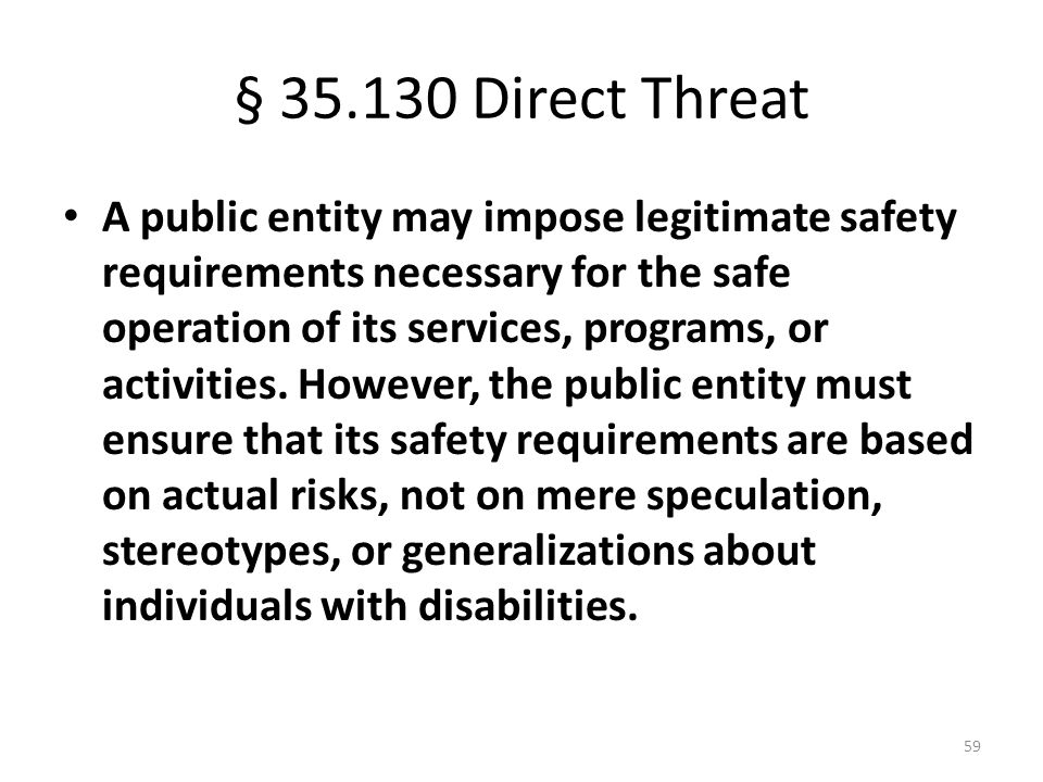 § 35.130 Direct Threat A public entity may impose legitimate safety requirements necessary for the safe operation of its services, programs, or activities.