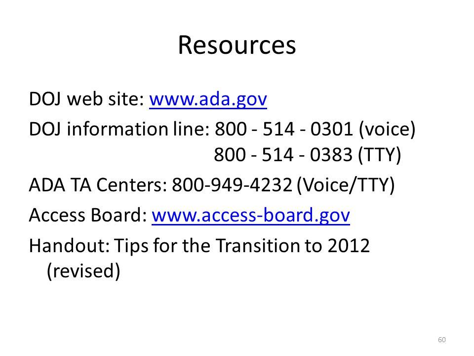Resources DOJ web site: www.ada.govwww.ada.gov DOJ information line: 800 - 514 - 0301 (voice) 800 - 514 - 0383 (TTY) ADA TA Centers: 800-949-4232 (Voice/TTY) Access Board: www.access-board.govwww.access-board.gov Handout: Tips for the Transition to 2012 (revised) 60
