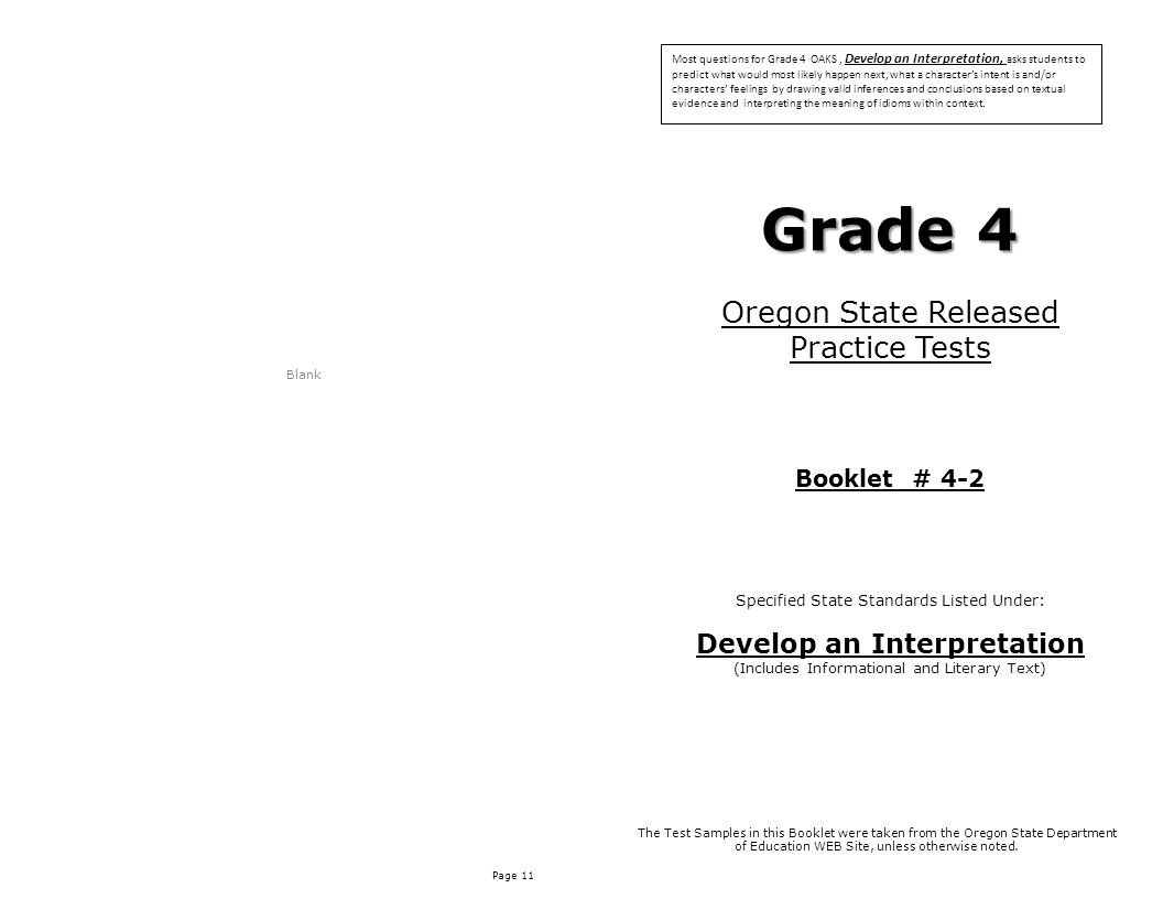 Page 11 Blank Grade 4 Oregon State Released Practice Tests Booklet # 4-2 Specified State Standards Listed Under: Develop an Interpretation (Includes Informational and Literary Text) The Test Samples in this Booklet were taken from the Oregon State Department of Education WEB Site, unless otherwise noted.