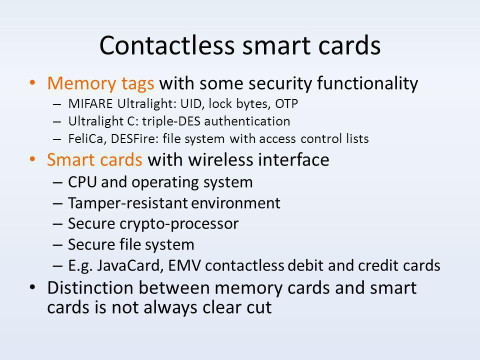 Contactless smart cards Memory tags with some security functionality – MIFARE Ultralight: UID, lock bytes, OTP – Ultralight C: triple-DES authentication – FeliCa, DESFire: file system with access control lists Smart cards with wireless interface – CPU and operating system – Tamper-resistant environment – Secure crypto-processor – Secure file system – E.g.