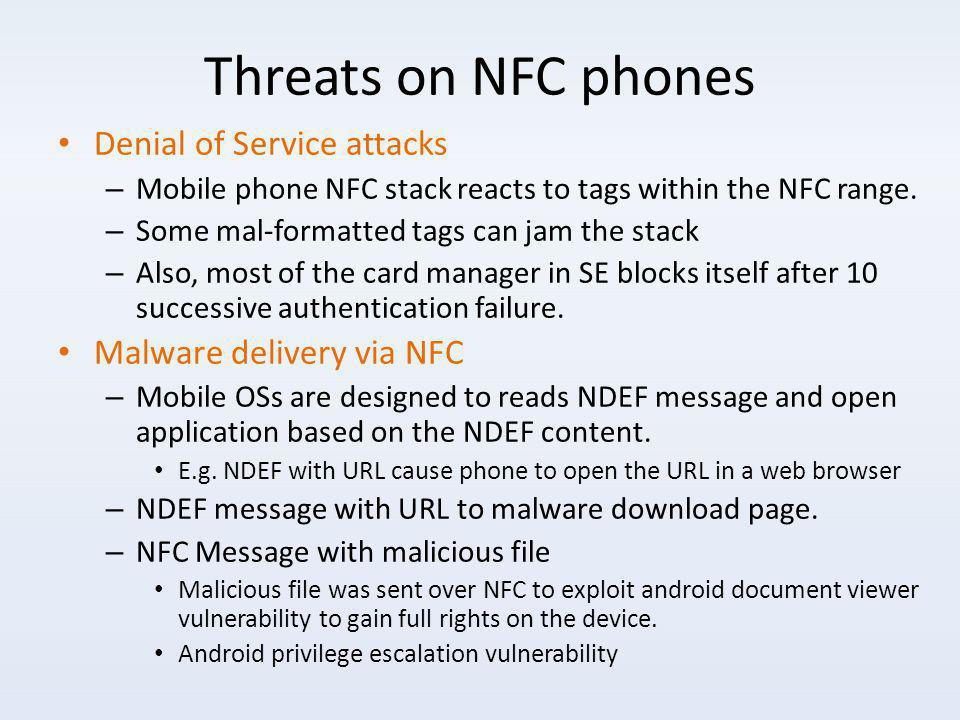Threats on NFC phones Denial of Service attacks – Mobile phone NFC stack reacts to tags within the NFC range.