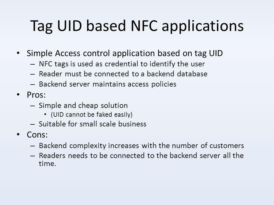 Tag UID based NFC applications Simple Access control application based on tag UID – NFC tags is used as credential to identify the user – Reader must be connected to a backend database – Backend server maintains access policies Pros: – Simple and cheap solution (UID cannot be faked easily) – Suitable for small scale business Cons: – Backend complexity increases with the number of customers – Readers needs to be connected to the backend server all the time.