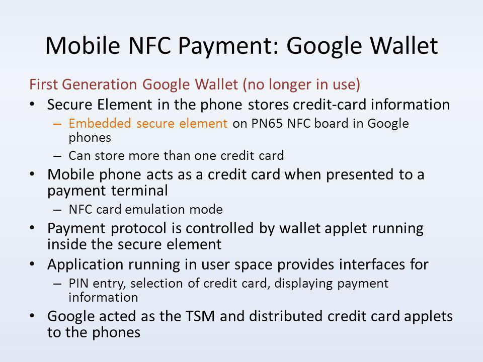 Mobile NFC Payment: Google Wallet First Generation Google Wallet (no longer in use) Secure Element in the phone stores credit-card information – Embedded secure element on PN65 NFC board in Google phones – Can store more than one credit card Mobile phone acts as a credit card when presented to a payment terminal – NFC card emulation mode Payment protocol is controlled by wallet applet running inside the secure element Application running in user space provides interfaces for – PIN entry, selection of credit card, displaying payment information Google acted as the TSM and distributed credit card applets to the phones