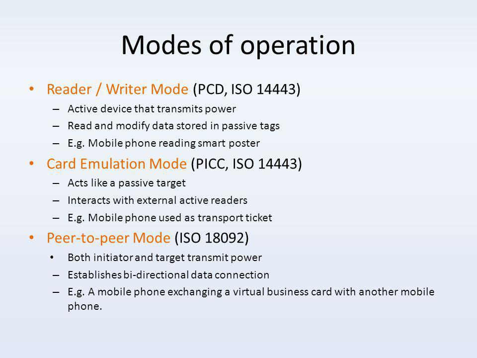 Modes of operation Reader / Writer Mode (PCD, ISO 14443) – Active device that transmits power – Read and modify data stored in passive tags – E.g.