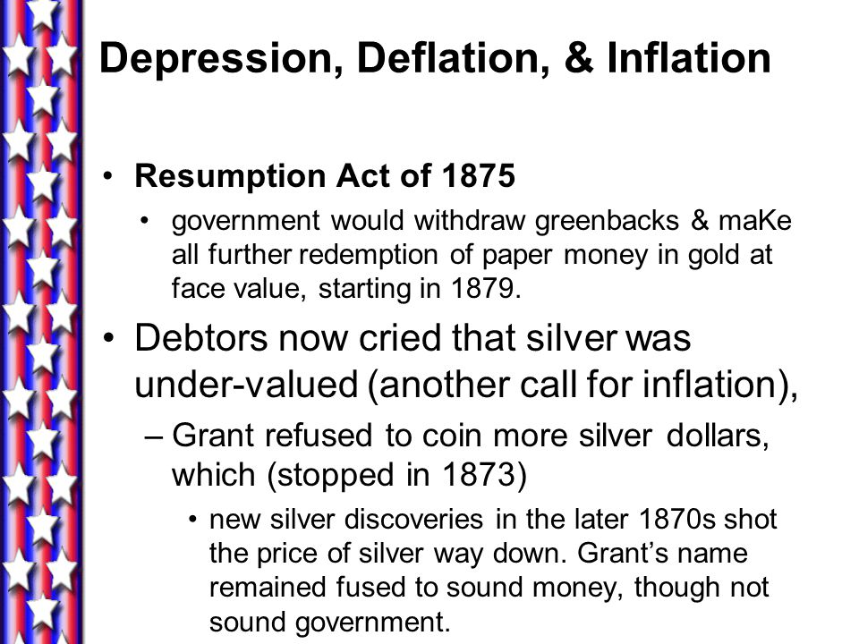 Depression, Deflation, & Inflation Greenbacks that had been issued in the Civil War were being recalled –but now, during the panic cheap-money support