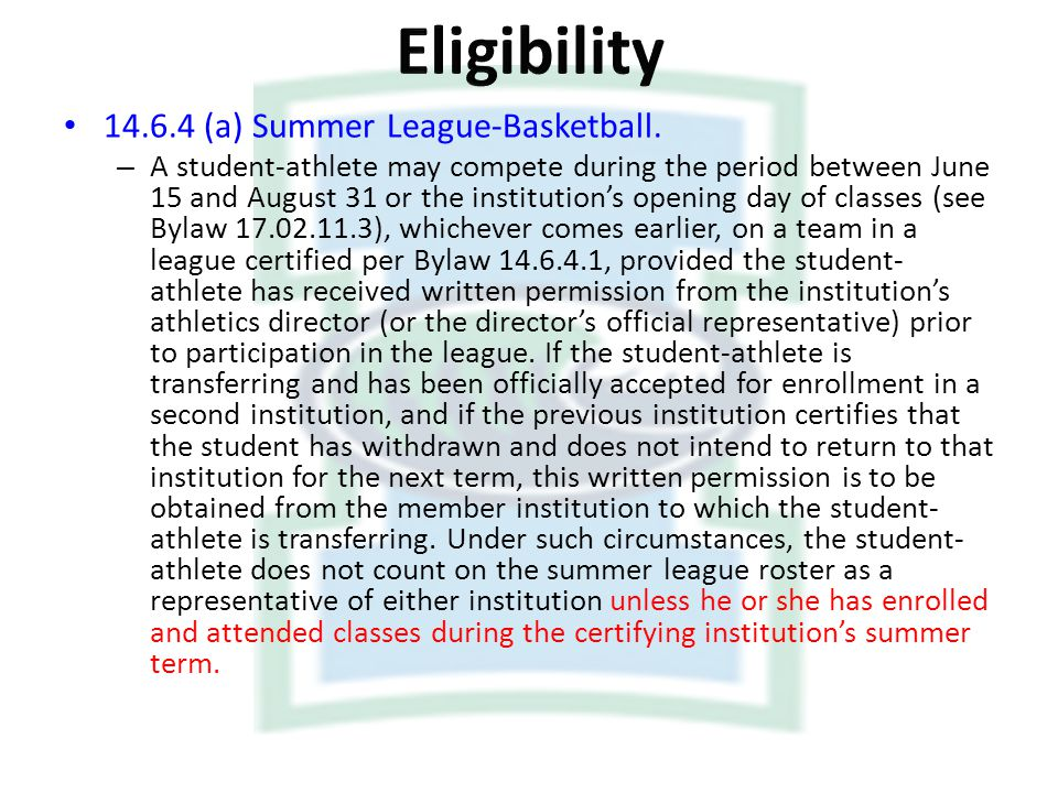 14.6.4 (a) Summer League-Basketball. – A student-athlete may compete during the period between June 15 and August 31 or the institutions opening day o