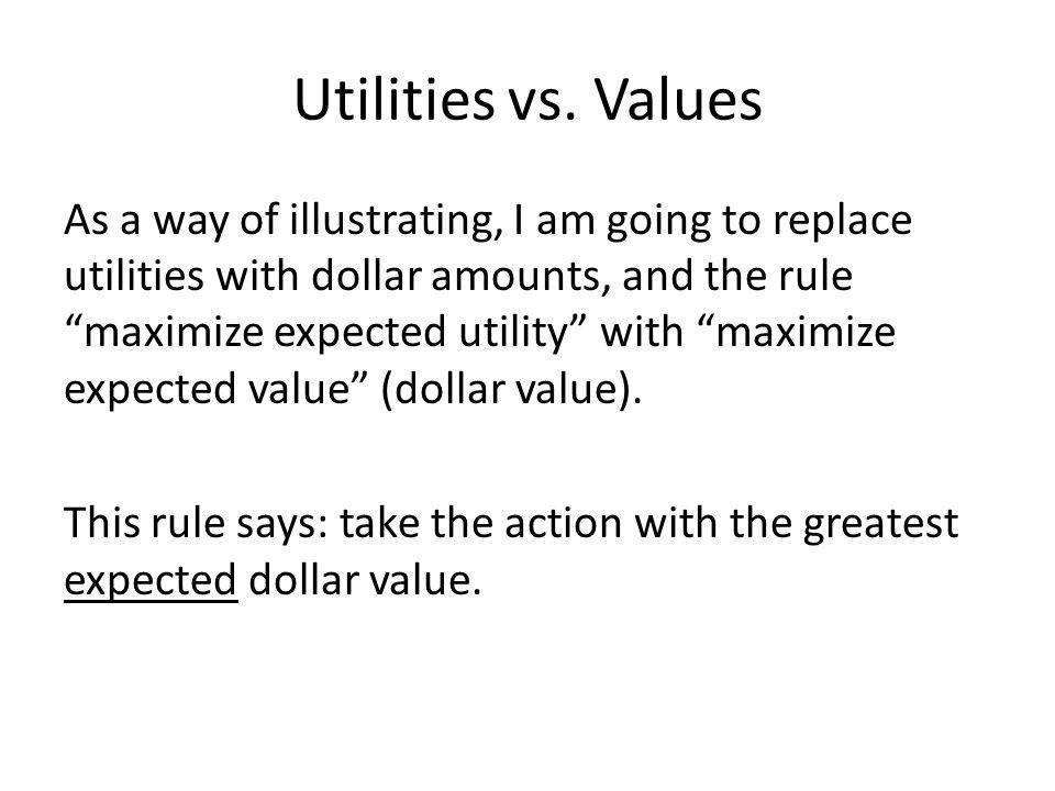 Utilities vs. Values As a way of illustrating, I am going to replace utilities with dollar amounts, and the rule maximize expected utility with maximi