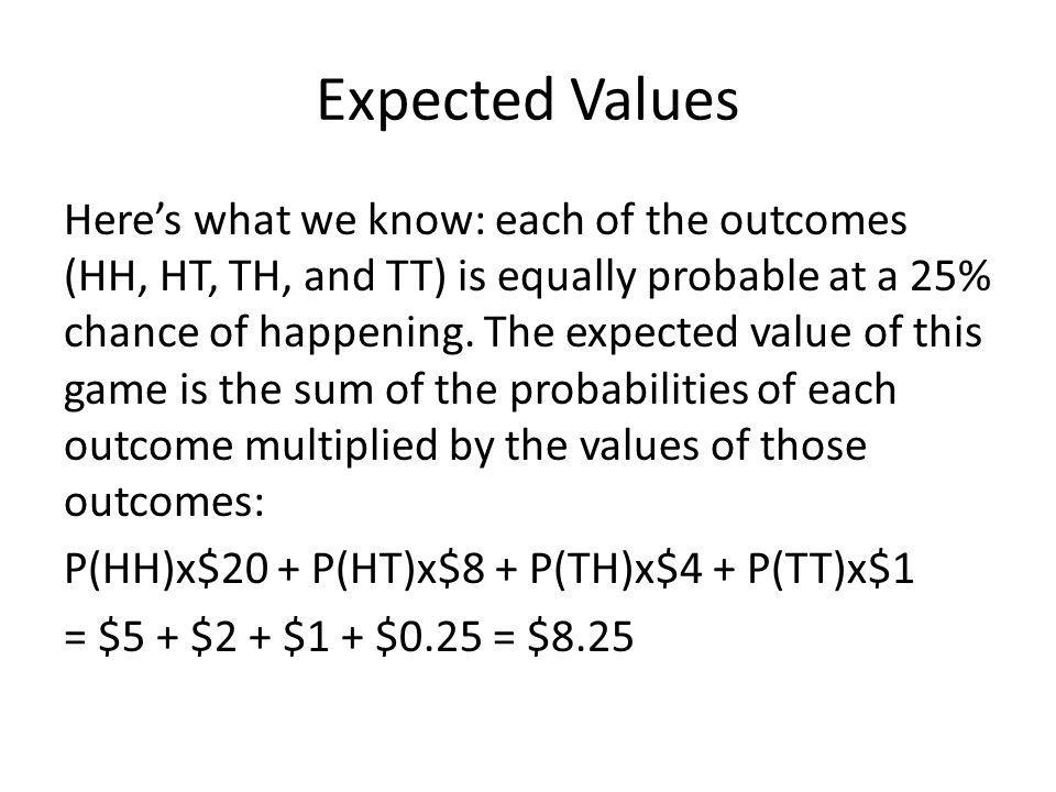 Expected Values Heres what we know: each of the outcomes (HH, HT, TH, and TT) is equally probable at a 25% chance of happening.