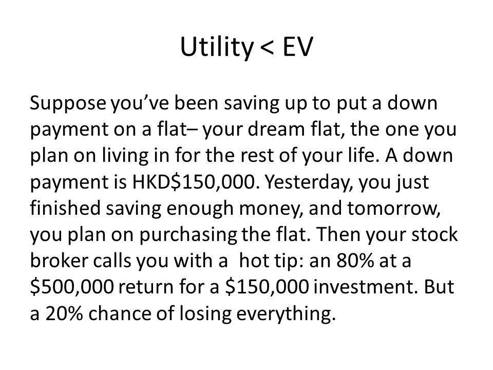 Utility < EV Suppose youve been saving up to put a down payment on a flat– your dream flat, the one you plan on living in for the rest of your life.