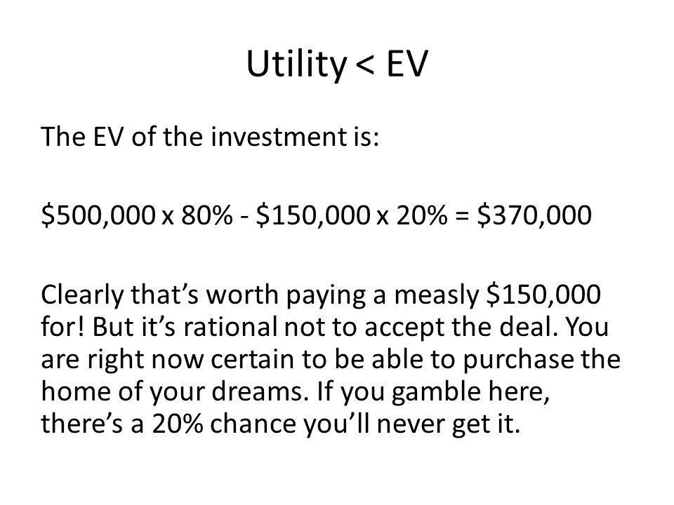 Utility < EV The EV of the investment is: $500,000 x 80% - $150,000 x 20% = $370,000 Clearly thats worth paying a measly $150,000 for.
