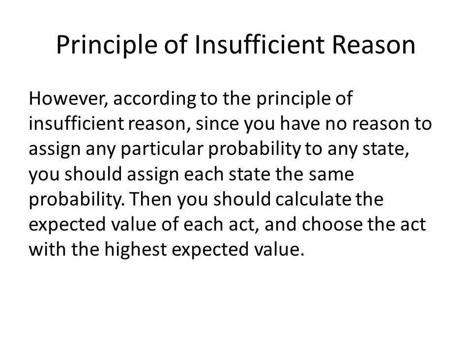 Principle of Insufficient Reason However, according to the principle of insufficient reason, since you have no reason to assign any particular probability to any state, you should assign each state the same probability.