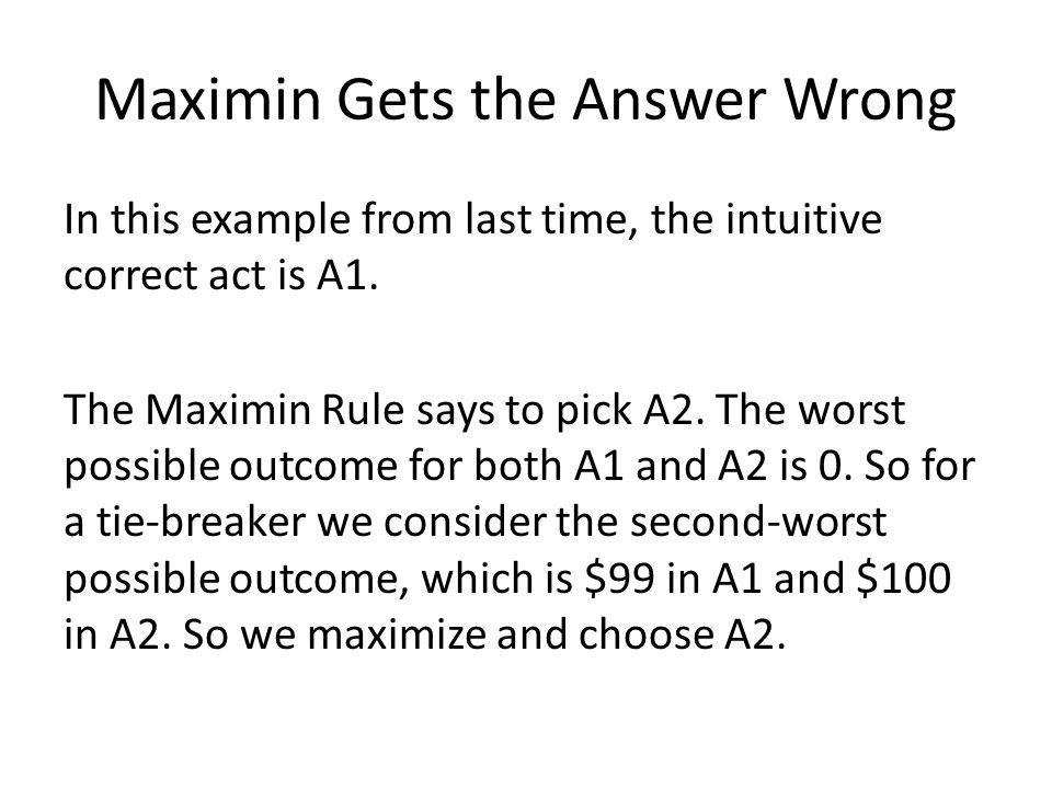 Maximin Gets the Answer Wrong In this example from last time, the intuitive correct act is A1.