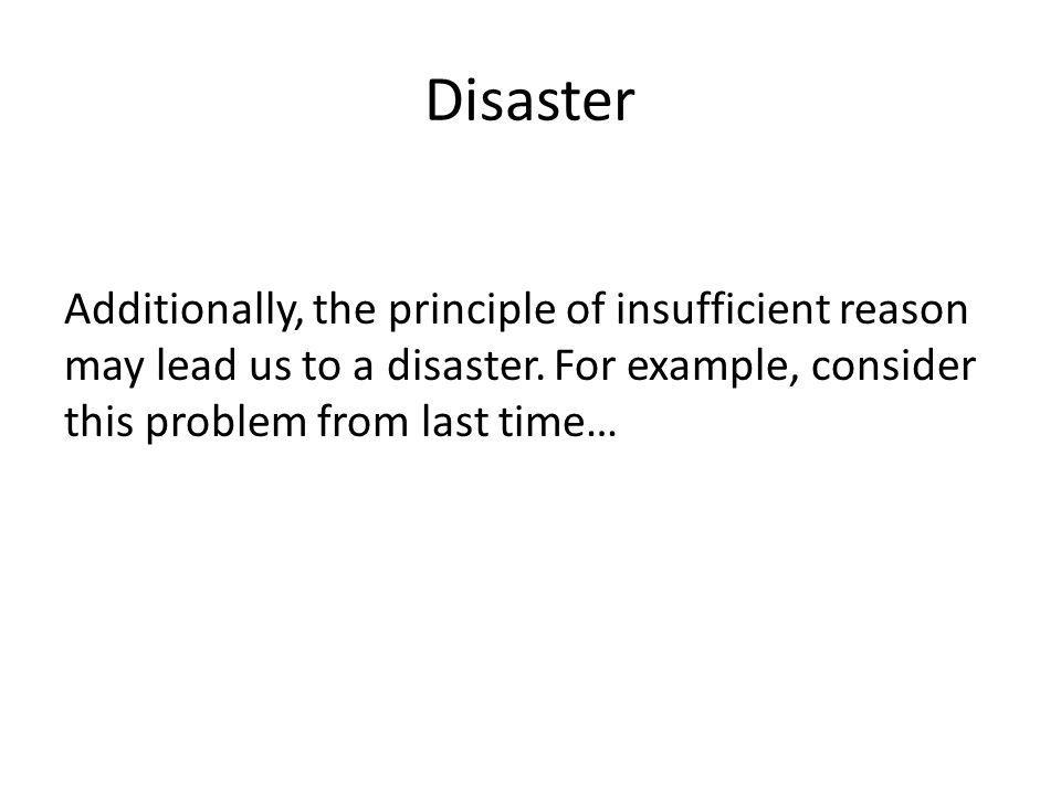 Disaster Additionally, the principle of insufficient reason may lead us to a disaster.