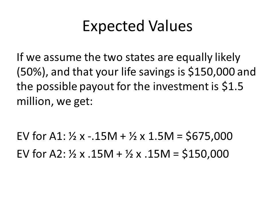 Expected Values If we assume the two states are equally likely (50%), and that your life savings is $150,000 and the possible payout for the investment is $1.5 million, we get: EV for A1: ½ x -.15M + ½ x 1.5M = $675,000 EV for A2: ½ x.15M + ½ x.15M = $150,000