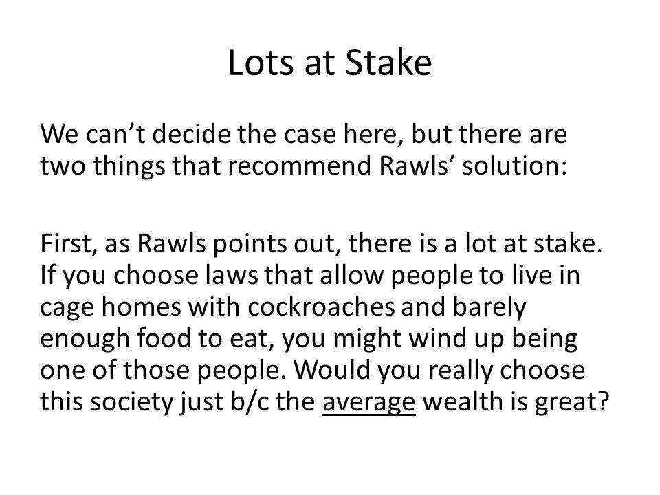 Lots at Stake We cant decide the case here, but there are two things that recommend Rawls solution: First, as Rawls points out, there is a lot at stake.