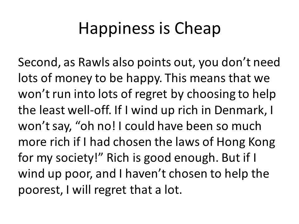 Happiness is Cheap Second, as Rawls also points out, you dont need lots of money to be happy.