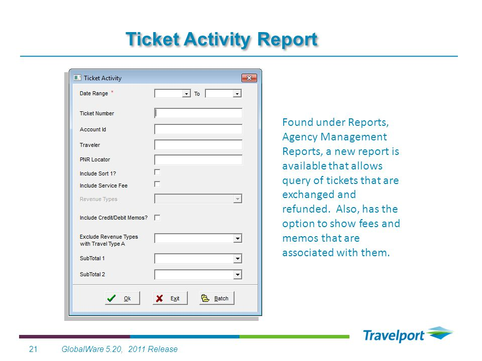 GlobalWare 5.20, 2011 Release21 Ticket Activity Report Found under Reports, Agency Management Reports, a new report is available that allows query of