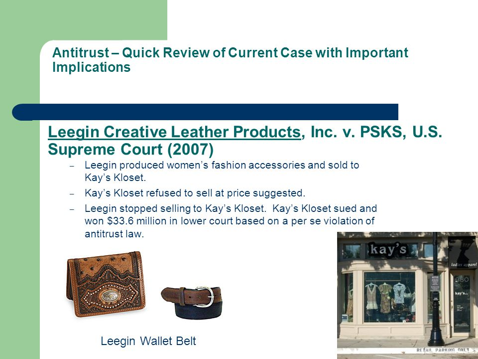 Leegin Creative Leather Products, Inc. v. PSKS, U.S. Supreme Court (2007) – Leegin produced womens fashion accessories and sold to Kays Kloset. – Kays