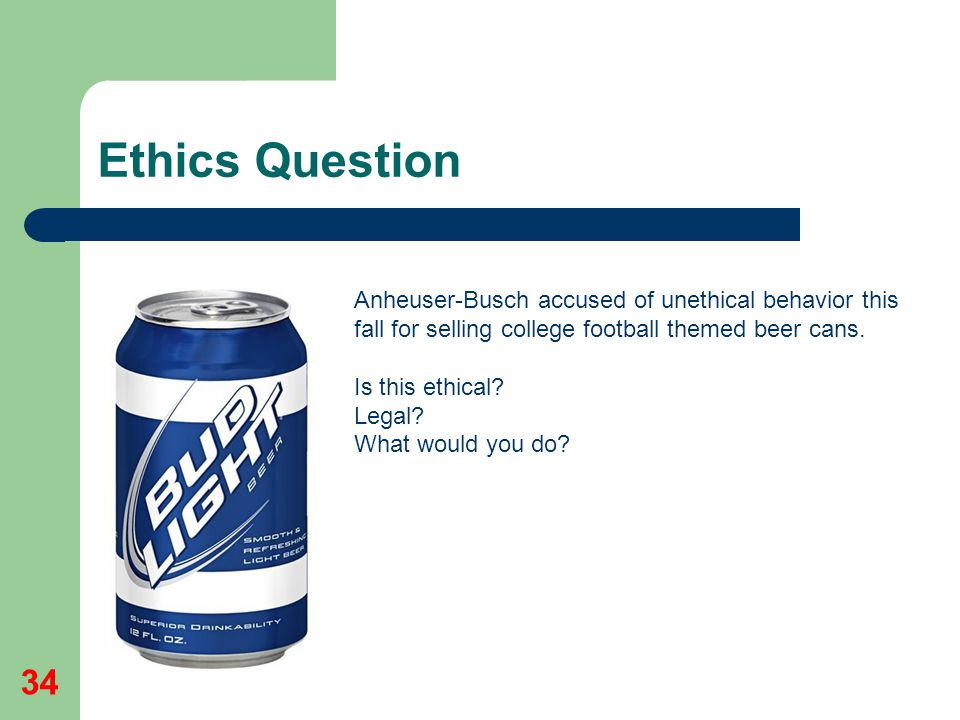 Ethics Question 34 Anheuser-Busch accused of unethical behavior this fall for selling college football themed beer cans. Is this ethical? Legal? What