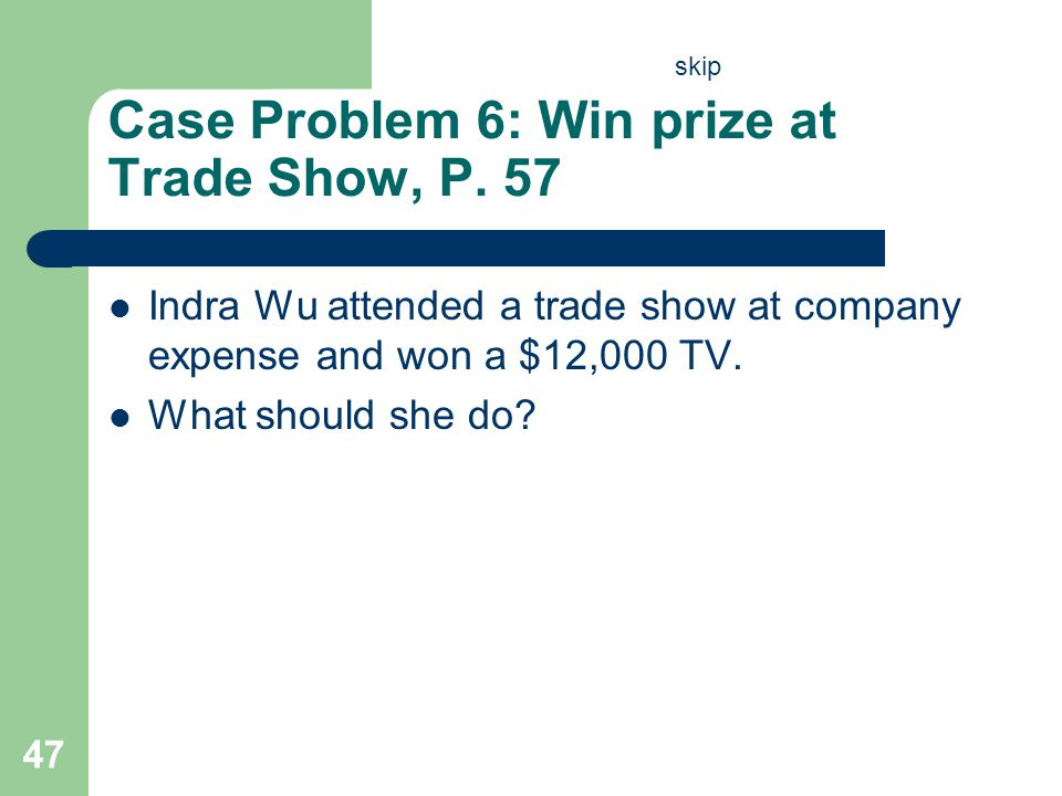 Case Problem 6: Win prize at Trade Show, P. 57 Indra Wu attended a trade show at company expense and won a $12,000 TV. What should she do? 47 skip