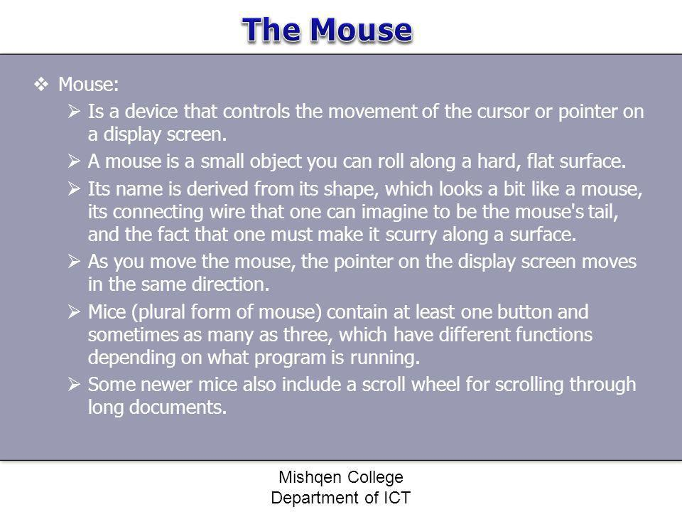 Mouse: Is a device that controls the movement of the cursor or pointer on a display screen. A mouse is a small object you can roll along a hard, flat