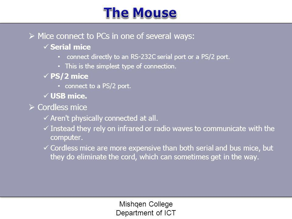 Mice connect to PCs in one of several ways: Serial mice connect directly to an RS-232C serial port or a PS/2 port. This is the simplest type of connec