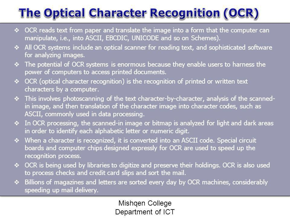OCR reads text from paper and translate the image into a form that the computer can manipulate, i.e., into ASCII, EBCDIC, UNICODE and so on Schemes).