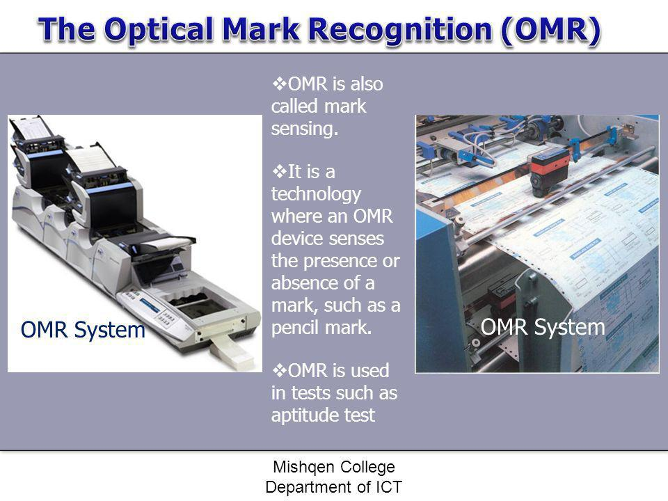 Mishqen College Department of ICT OMR is also called mark sensing. It is a technology where an OMR device senses the presence or absence of a mark, su