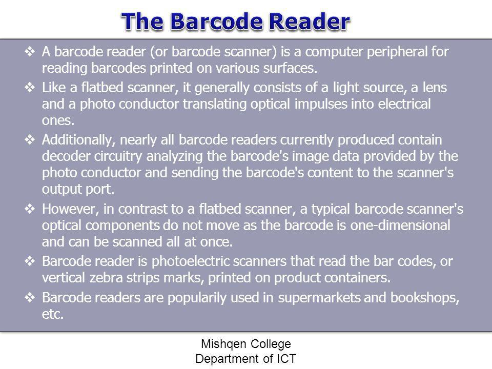 A barcode reader (or barcode scanner) is a computer peripheral for reading barcodes printed on various surfaces. Like a flatbed scanner, it generally