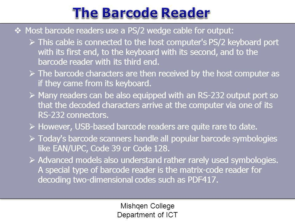 Most barcode readers use a PS/2 wedge cable for output: This cable is connected to the host computer's PS/2 keyboard port with its first end, to the k