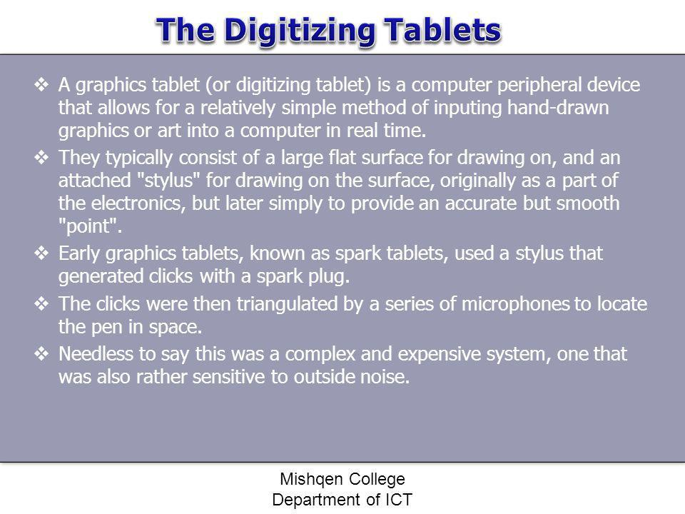 A graphics tablet (or digitizing tablet) is a computer peripheral device that allows for a relatively simple method of inputing hand-drawn graphics or