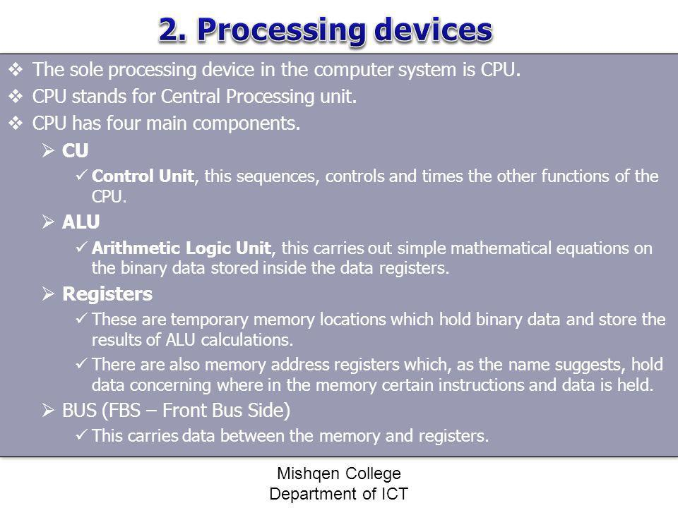 The sole processing device in the computer system is CPU. CPU stands for Central Processing unit. CPU has four main components. CU Control Unit, this