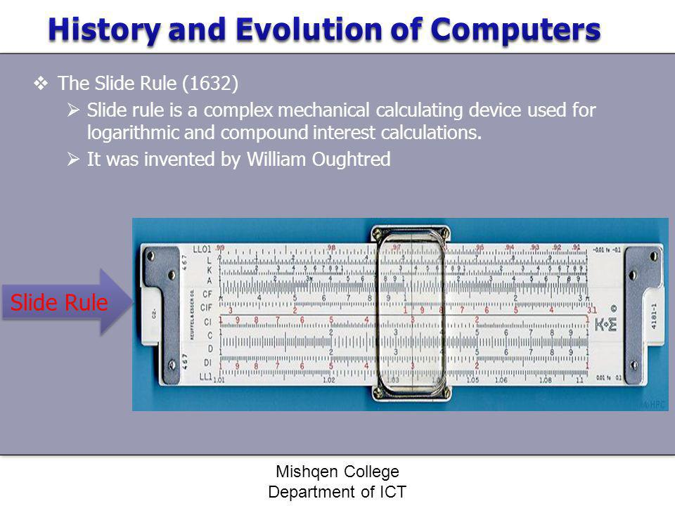 The Slide Rule (1632) Slide rule is a complex mechanical calculating device used for logarithmic and compound interest calculations. It was invented b