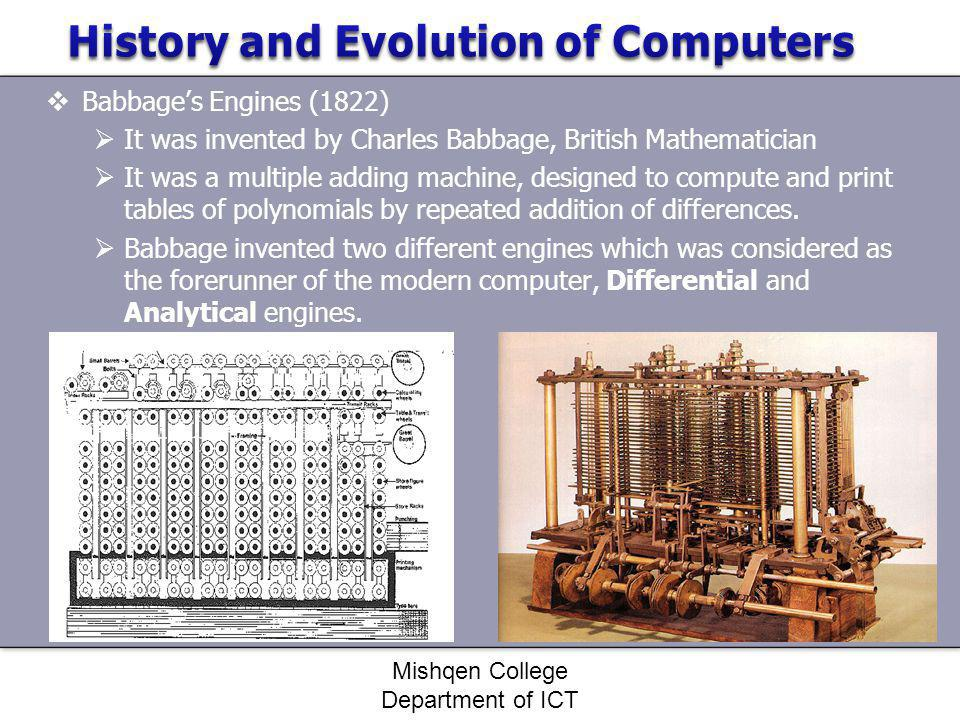 Babbages Engines (1822) It was invented by Charles Babbage, British Mathematician It was a multiple adding machine, designed to compute and print tabl