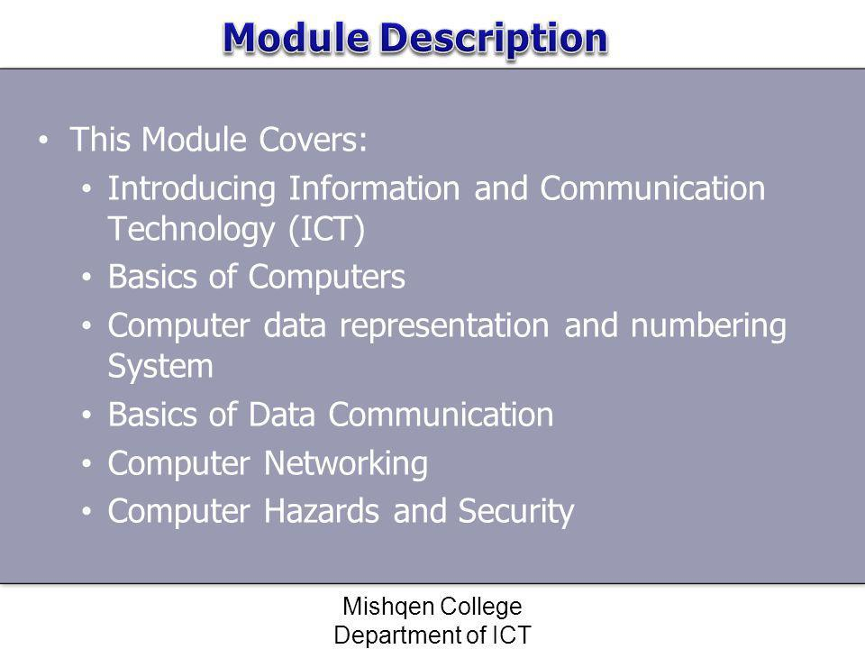 At the end of the module the learner will be able to: Understand the constituents of Information and Communication Technologies, familiarized with computer systems and application areas of IT and, link it with the subsequent vocational training modules.