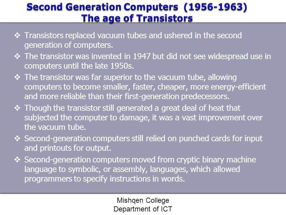 Transistors replaced vacuum tubes and ushered in the second generation of computers. The transistor was invented in 1947 but did not see widespread us