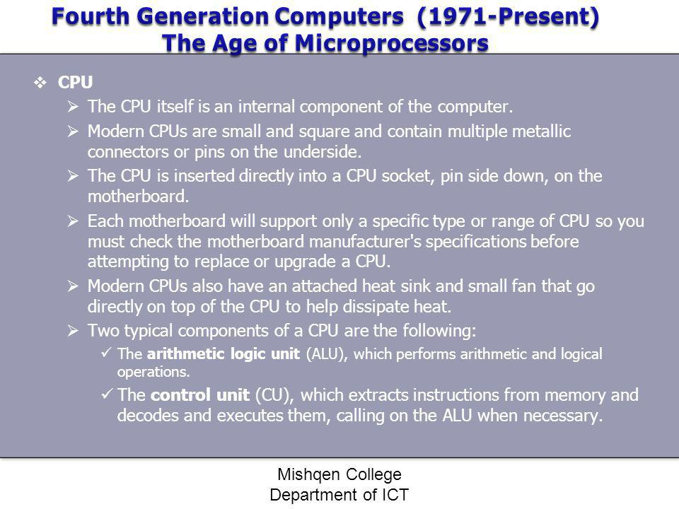 CPU The CPU itself is an internal component of the computer. Modern CPUs are small and square and contain multiple metallic connectors or pins on the