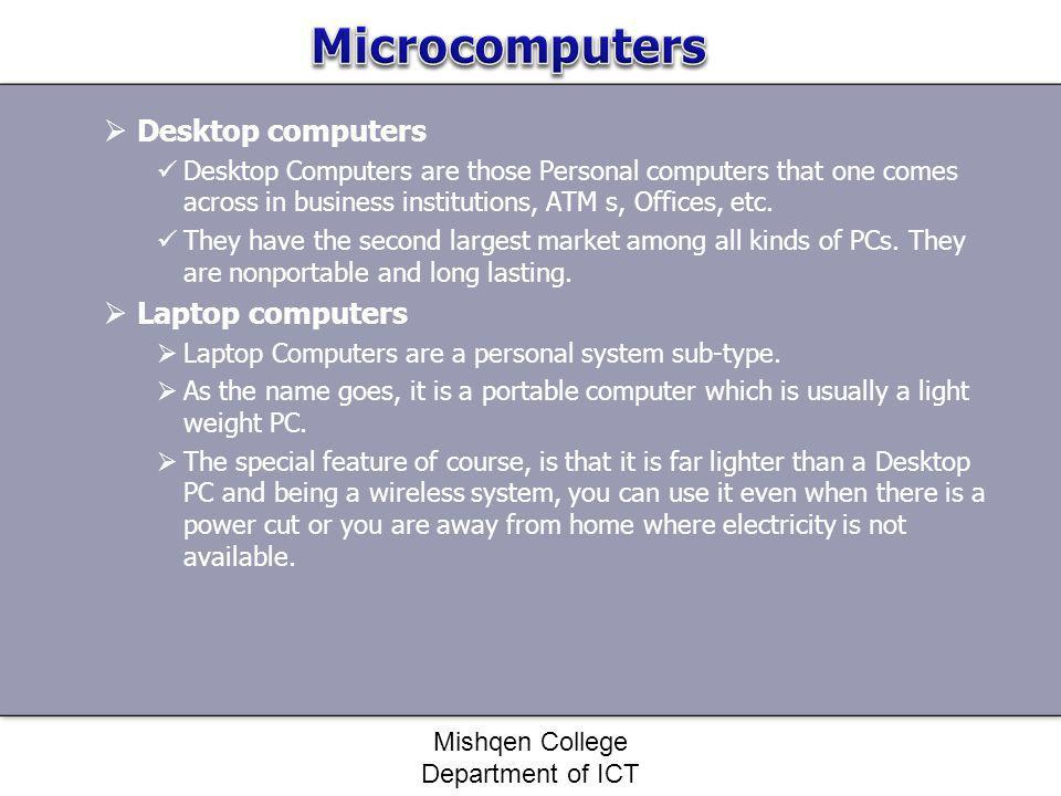 Desktop computers Desktop Computers are those Personal computers that one comes across in business institutions, ATM s, Offices, etc. They have the se