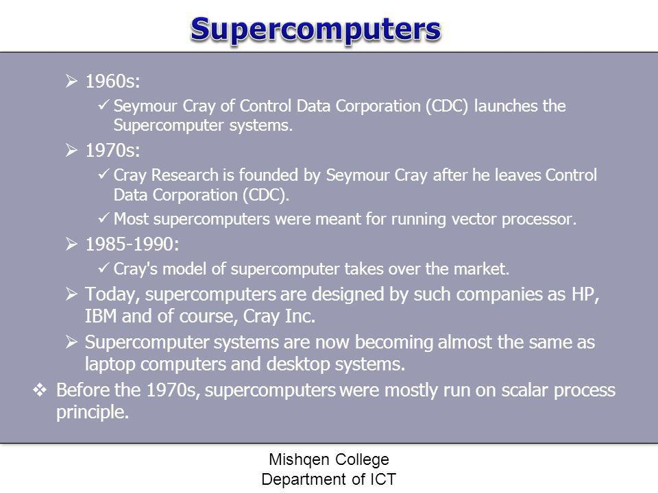 1960s: Seymour Cray of Control Data Corporation (CDC) launches the Supercomputer systems. 1970s: Cray Research is founded by Seymour Cray after he lea