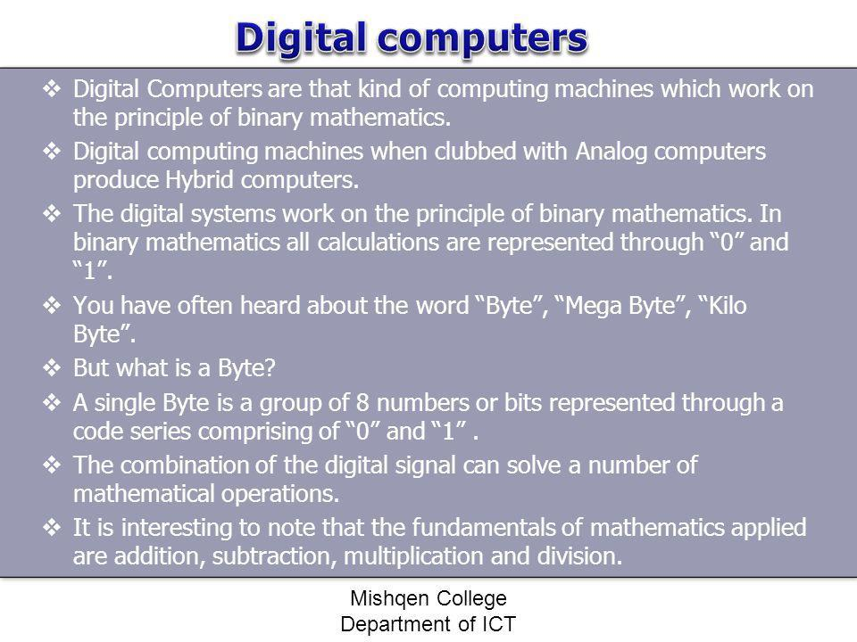 Digital Computers are that kind of computing machines which work on the principle of binary mathematics. Digital computing machines when clubbed with