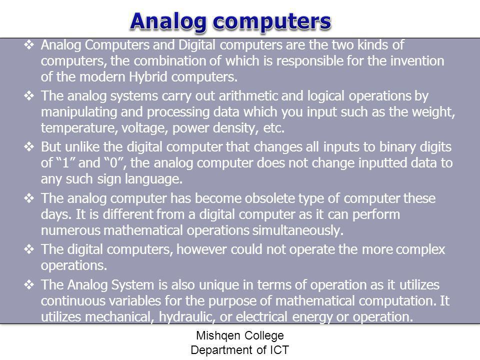Analog Computers and Digital computers are the two kinds of computers, the combination of which is responsible for the invention of the modern Hybrid