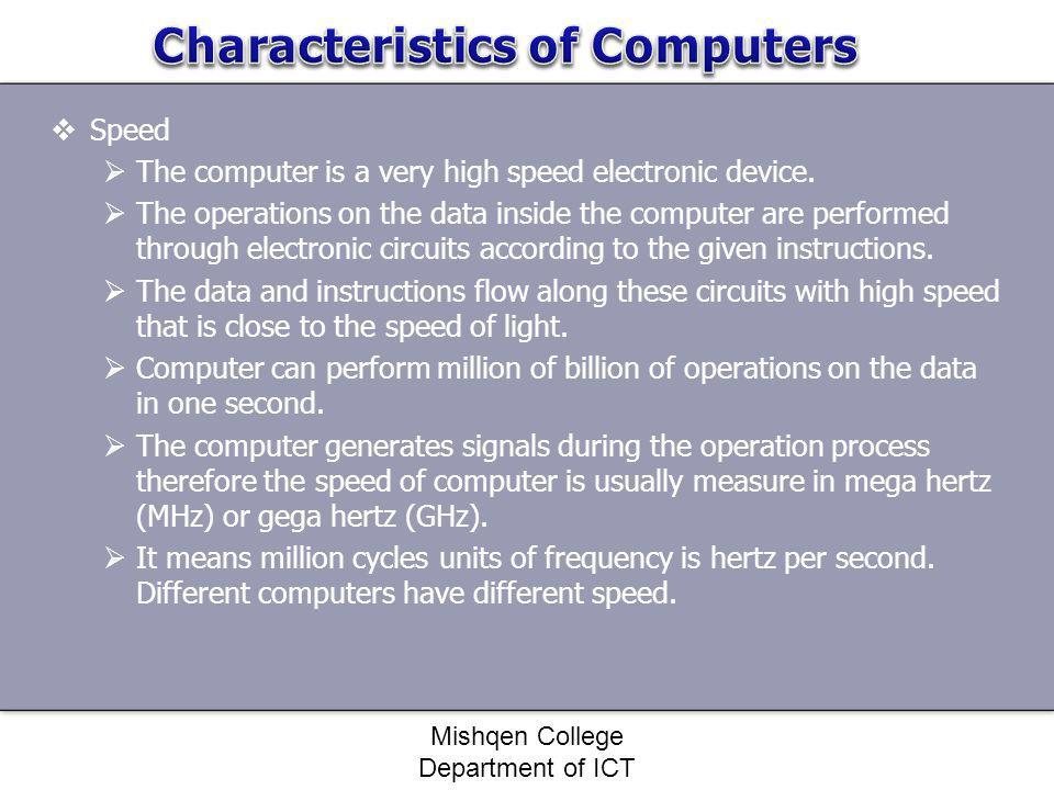 Speed The computer is a very high speed electronic device. The operations on the data inside the computer are performed through electronic circuits ac