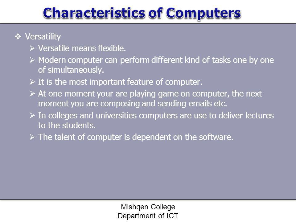 Versatility Versatile means flexible. Modern computer can perform different kind of tasks one by one of simultaneously. It is the most important featu