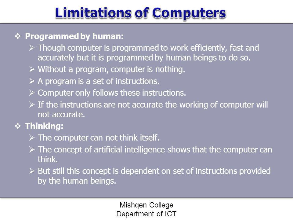 Programmed by human: Though computer is programmed to work efficiently, fast and accurately but it is programmed by human beings to do so. Without a p