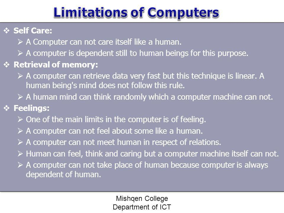 Self Care: A Computer can not care itself like a human. A computer is dependent still to human beings for this purpose. Retrieval of memory: A compute