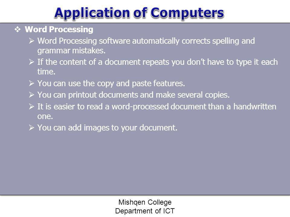 Word Processing Word Processing software automatically corrects spelling and grammar mistakes. If the content of a document repeats you dont have to t